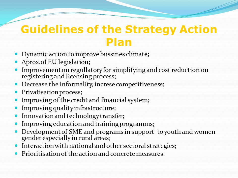 Guidelines of the Strategy Action Plan Dynamic action to improve bussines climate; Aprox.of EU legislation; Improvement on regullatory for simplifying and cost reduction on registering and licensing process; Decrease the informality, increse competitiveness; Privatisation process; Improving of the credit and financial system; Improving quality infrastructure; Innovation and technology transfer; Improving education and training programms; Development of SME and programs in support to youth and women gender especially in rural areas; Interaction with national and other sectoral strategies; Prioritisation of the action and concrete measures.