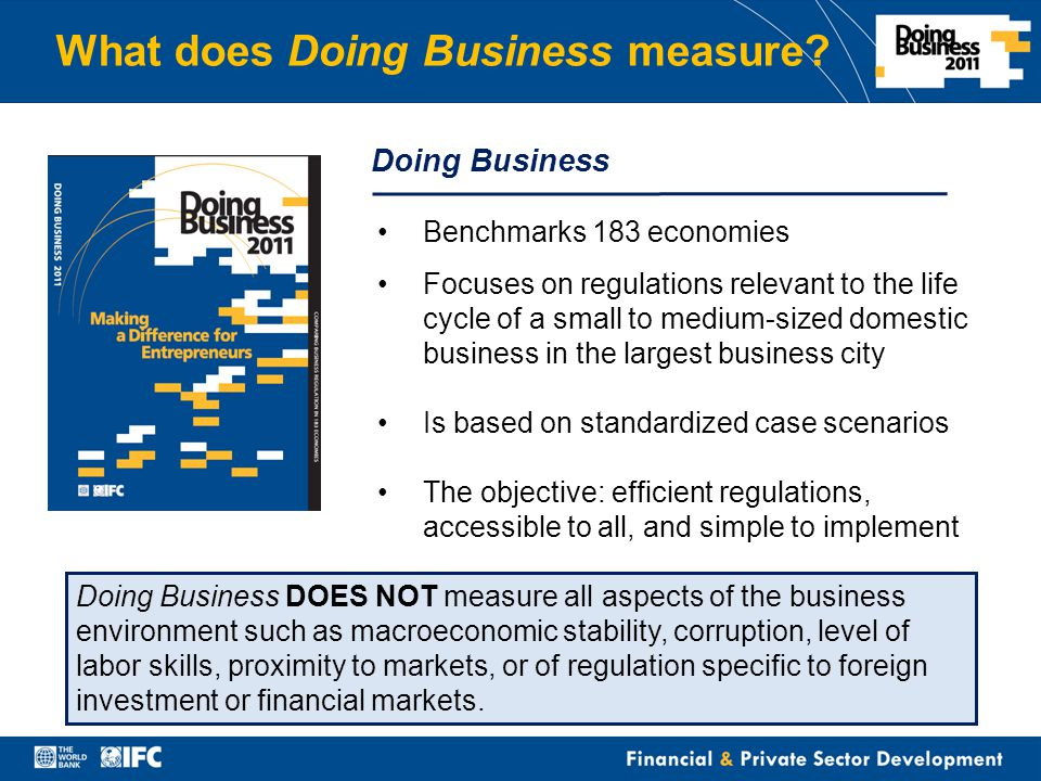 Financial & Private Sector Development Doing Business Benchmarks 183 economies Focuses on regulations relevant to the life cycle of a small to medium-sized domestic business in the largest business city Is based on standardized case scenarios The objective: efficient regulations, accessible to all, and simple to implement Doing Business DOES NOT measure all aspects of the business environment such as macroeconomic stability, corruption, level of labor skills, proximity to markets, or of regulation specific to foreign investment or financial markets.