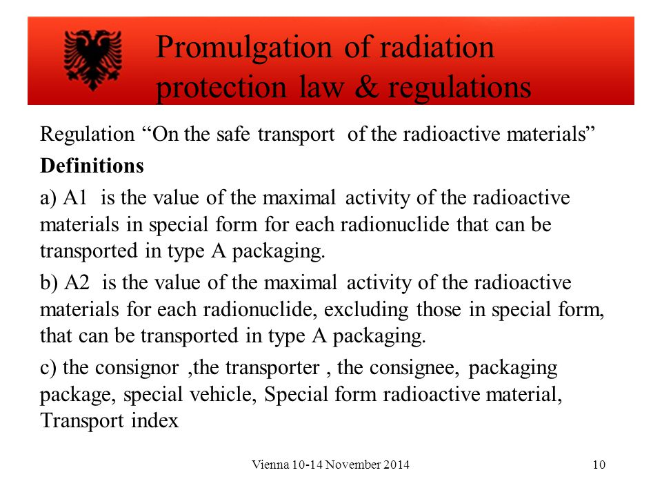 Vienna 10-14 November 201410 Regulation On the safe transport of the radioactive materials Definitions a) A1 is the value of the maximal activity of the radioactive materials in special form for each radionuclide that can be transported in type A packaging.