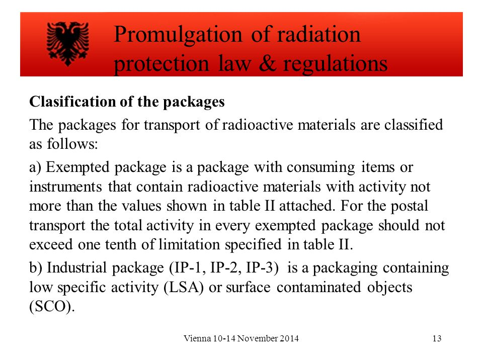 Vienna 10-14 November 201413 Clasification of the packages The packages for transport of radioactive materials are classified as follows: a) Exempted package is a package with consuming items or instruments that contain radioactive materials with activity not more than the values shown in table II attached.