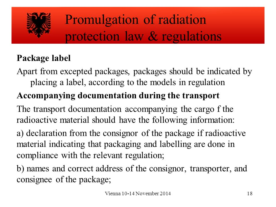 Vienna 10-14 November 201418 Package label Apart from excepted packages, packages should be indicated by placing a label, according to the models in regulation Accompanying documentation during the transport The transport documentation accompanying the cargo f the radioactive material should have the following information: a) declaration from the consignor of the package if radioactive material indicating that packaging and labelling are done in compliance with the relevant regulation; b) names and correct address of the consignor, transporter, and consignee of the package; Promulgation of radiation protection law & regulations