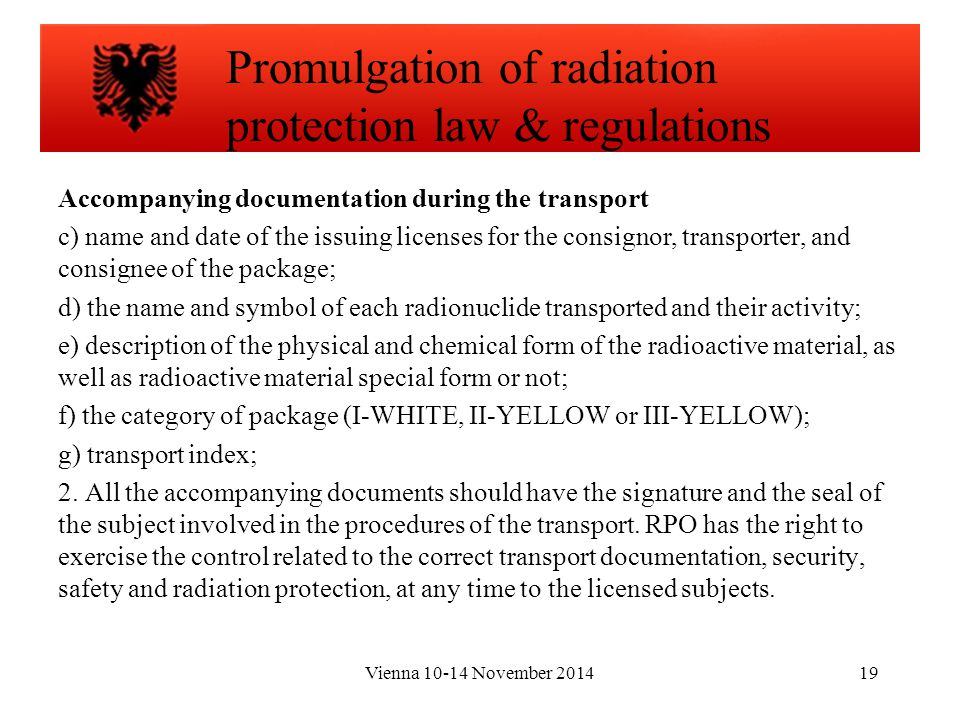 Vienna 10-14 November 201419 Accompanying documentation during the transport c) name and date of the issuing licenses for the consignor, transporter, and consignee of the package; d) the name and symbol of each radionuclide transported and their activity; e) description of the physical and chemical form of the radioactive material, as well as radioactive material special form or not; f) the category of package (I-WHITE, II-YELLOW or III-YELLOW); g) transport index; 2.