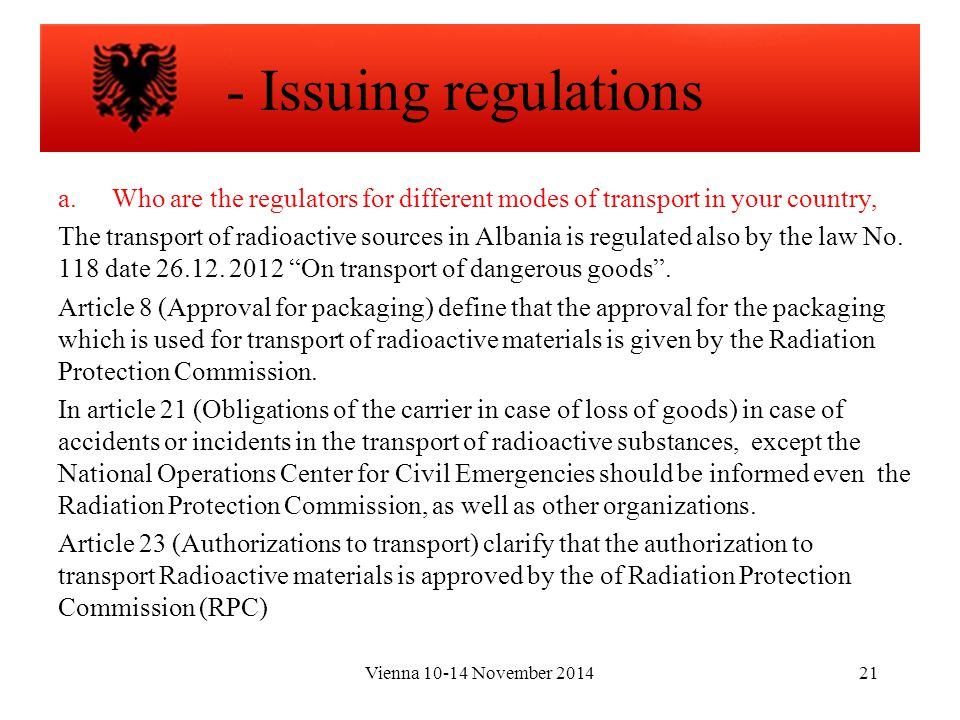 Vienna 10-14 November 201421 a.Who are the regulators for different modes of transport in your country, The transport of radioactive sources in Albania is regulated also by the law No.