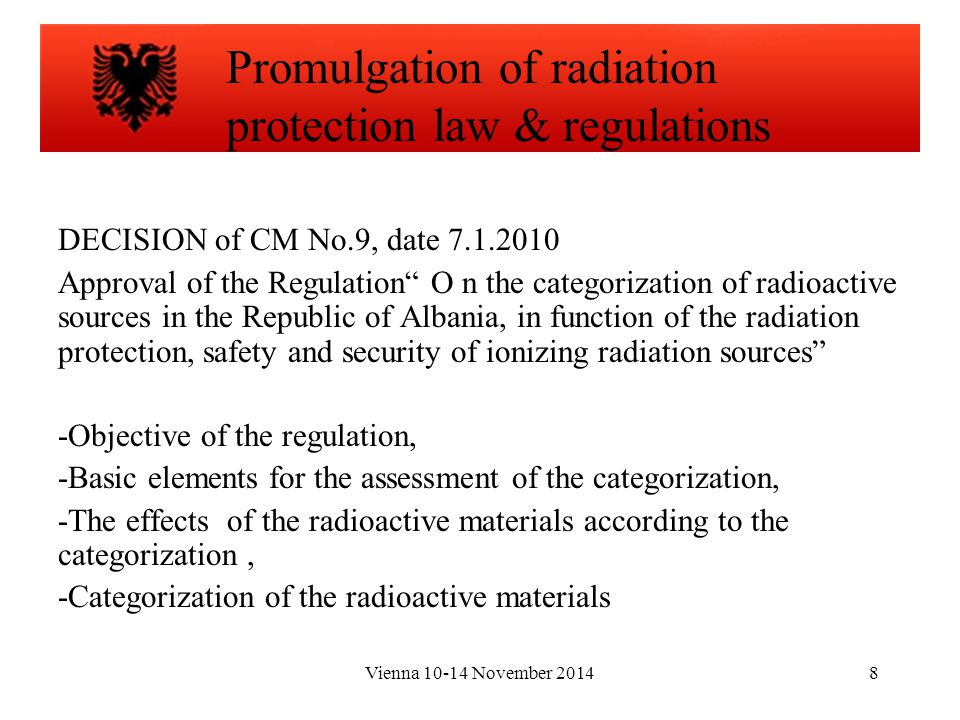 Vienna 10-14 November 20148 DECISION of CM No.9, date 7.1.2010 Approval of the Regulation O n the categorization of radioactive sources in the Republic of Albania, in function of the radiation protection, safety and security of ionizing radiation sources -Objective of the regulation, -Basic elements for the assessment of the categorization, -The effects of the radioactive materials according to the categorization, -Categorization of the radioactive materials Promulgation of radiation protection law & regulations