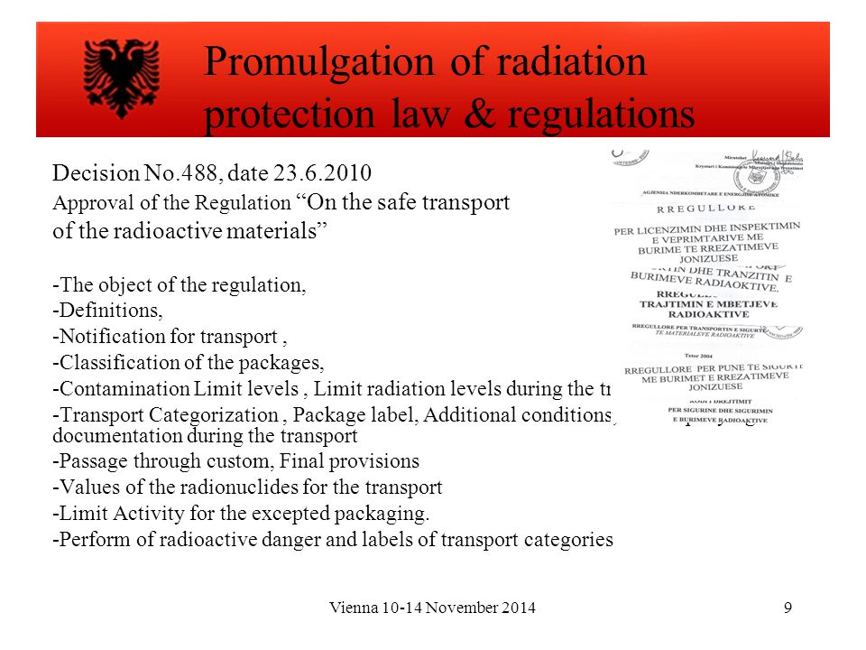 Vienna 10-14 November 20149 Decision No.488, date 23.6.2010 Approval of the Regulation On the safe transport of the radioactive materials -The object of the regulation, -Definitions, -Notification for transport, -Classification of the packages, -Contamination Limit levels, Limit radiation levels during the transport, -Transport Categorization, Package label, Additional conditions, Accompanying documentation during the transport -Passage through custom, Final provisions -Values of the radionuclides for the transport -Limit Activity for the excepted packaging.