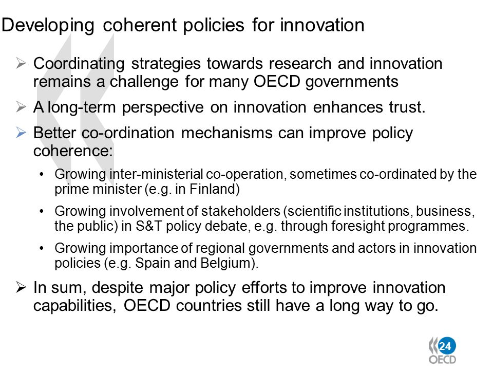 24 Developing coherent policies for innovation  Coordinating strategies towards research and innovation remains a challenge for many OECD governments