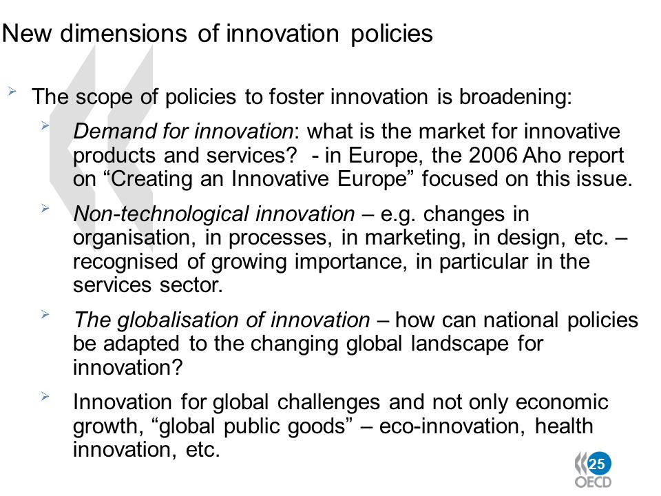 25 New dimensions of innovation policies  The scope of policies to foster innovation is broadening:  Demand for innovation: what is the market for i