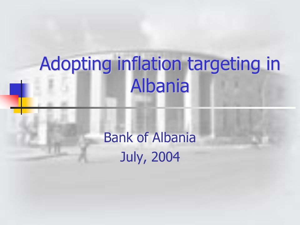 Adopting inflation targeting in Albania Bank of Albania July, 2004