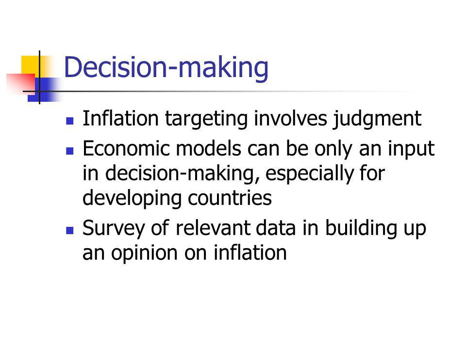 Decision-making Inflation targeting involves judgment Economic models can be only an input in decision-making, especially for developing countries Survey of relevant data in building up an opinion on inflation