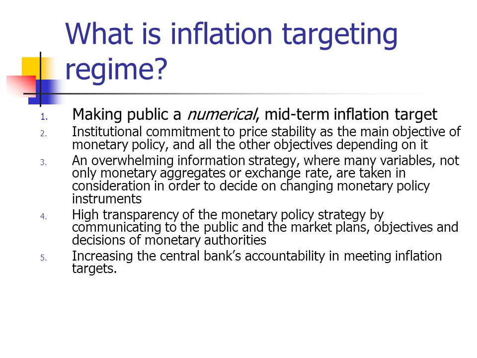 What is inflation targeting regime. 1. Making public a numerical, mid-term inflation target 2.