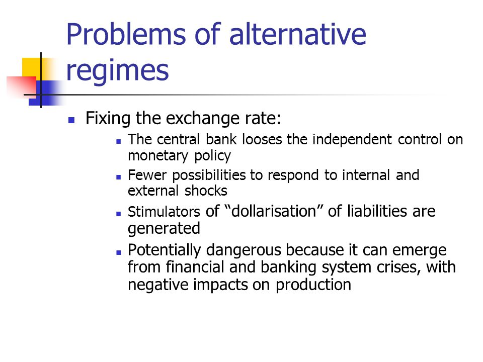 Problems of alternative regimes Fixing the exchange rate: The central bank looses the independent control on monetary policy Fewer possibilities to respond to internal and external shocks Stimulators of dollarisation of liabilities are generated Potentially dangerous because it can emerge from financial and banking system crises, with negative impacts on production