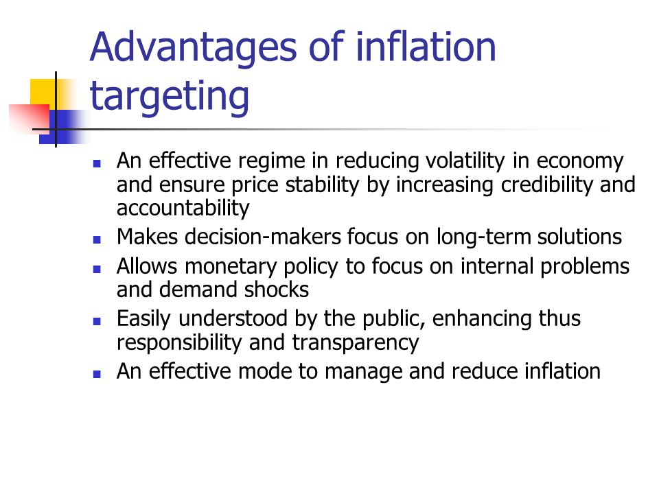 Advantages of inflation targeting An effective regime in reducing volatility in economy and ensure price stability by increasing credibility and accountability Makes decision-makers focus on long-term solutions Allows monetary policy to focus on internal problems and demand shocks Easily understood by the public, enhancing thus responsibility and transparency An effective mode to manage and reduce inflation