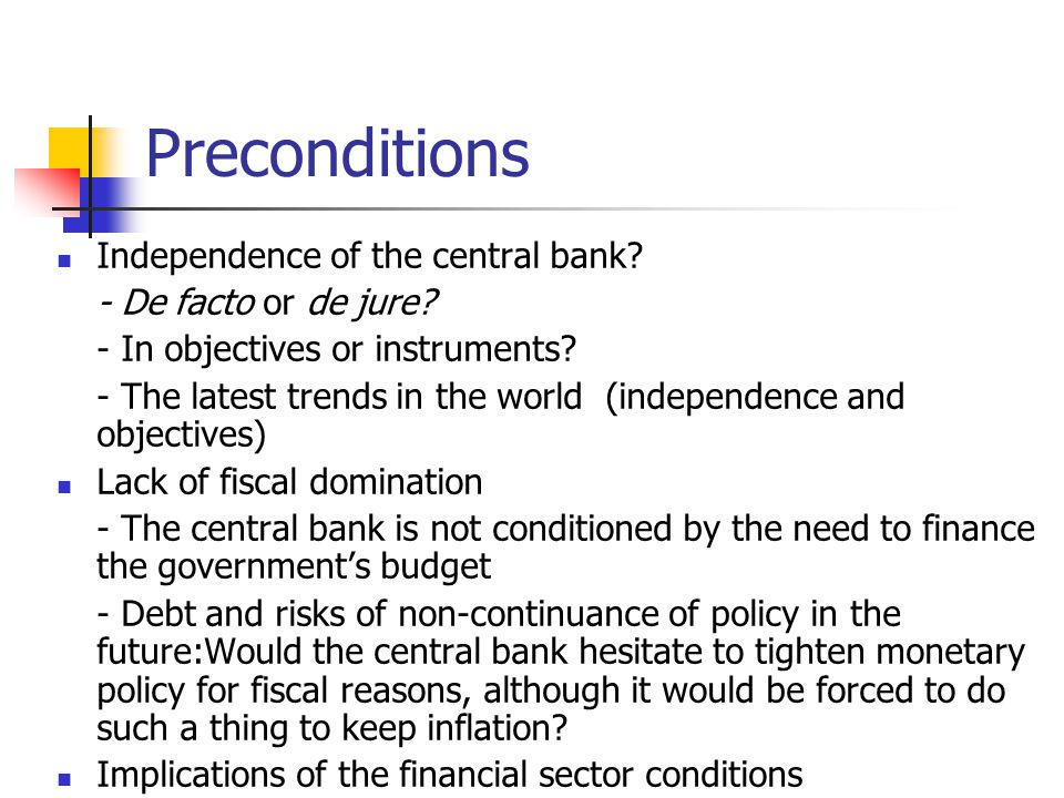 Preconditions Independence of the central bank. - De facto or de jure.
