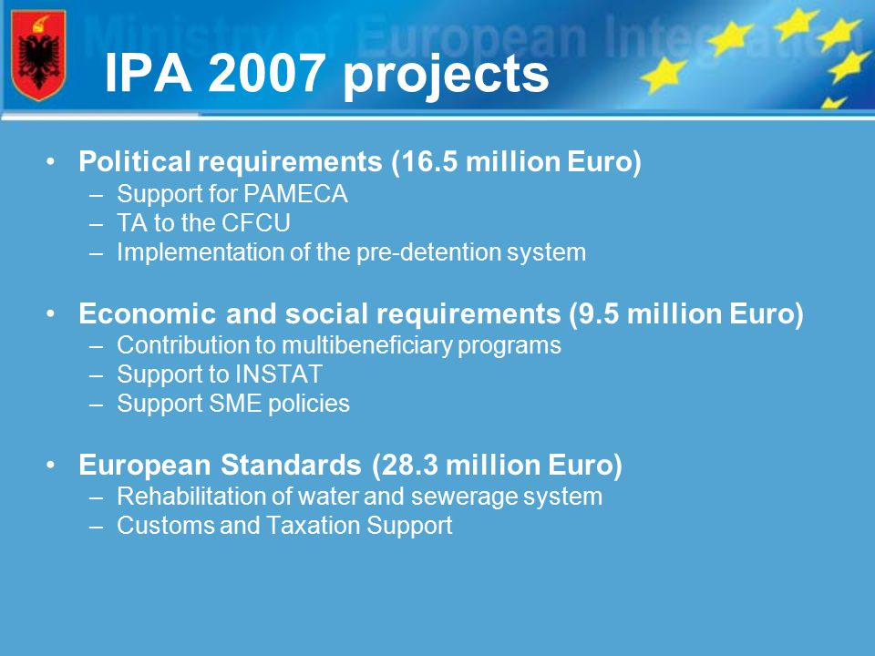 IPA 2007 projects Political requirements (16.5 million Euro) –Support for PAMECA –TA to the CFCU –Implementation of the pre-detention system Economic and social requirements (9.5 million Euro) –Contribution to multibeneficiary programs –Support to INSTAT –Support SME policies European Standards (28.3 million Euro) –Rehabilitation of water and sewerage system –Customs and Taxation Support