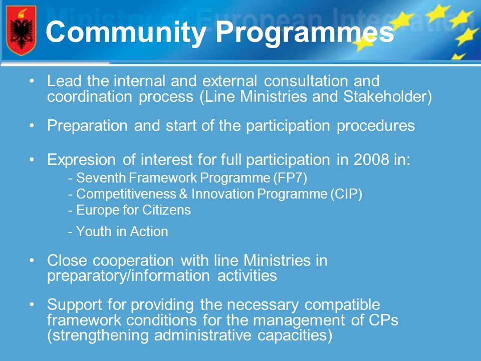 Community Programmes Lead the internal and external consultation and coordination process (Line Ministries and Stakeholder) Preparation and start of the participation procedures Expresion of interest for full participation in 2008 in: - Seventh Framework Programme (FP7) - Competitiveness & Innovation Programme (CIP) - Europe for Citizens - Youth in Action Close cooperation with line Ministries in preparatory/information activities Support for providing the necessary compatible framework conditions for the management of CPs (strengthening administrative capacities)