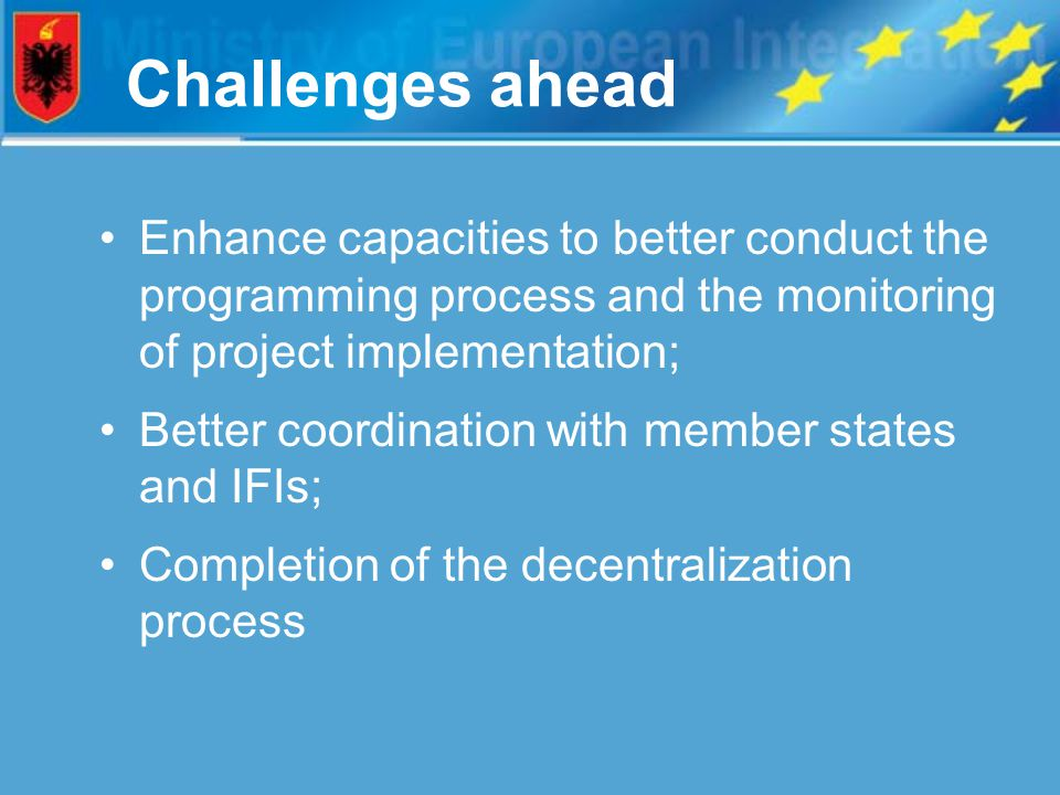 Challenges ahead Enhance capacities to better conduct the programming process and the monitoring of project implementation; Better coordination with member states and IFIs; Completion of the decentralization process