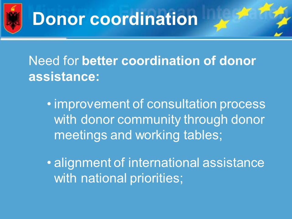 Donor coordination Need for better coordination of donor assistance: improvement of consultation process with donor community through donor meetings and working tables; alignment of international assistance with national priorities;