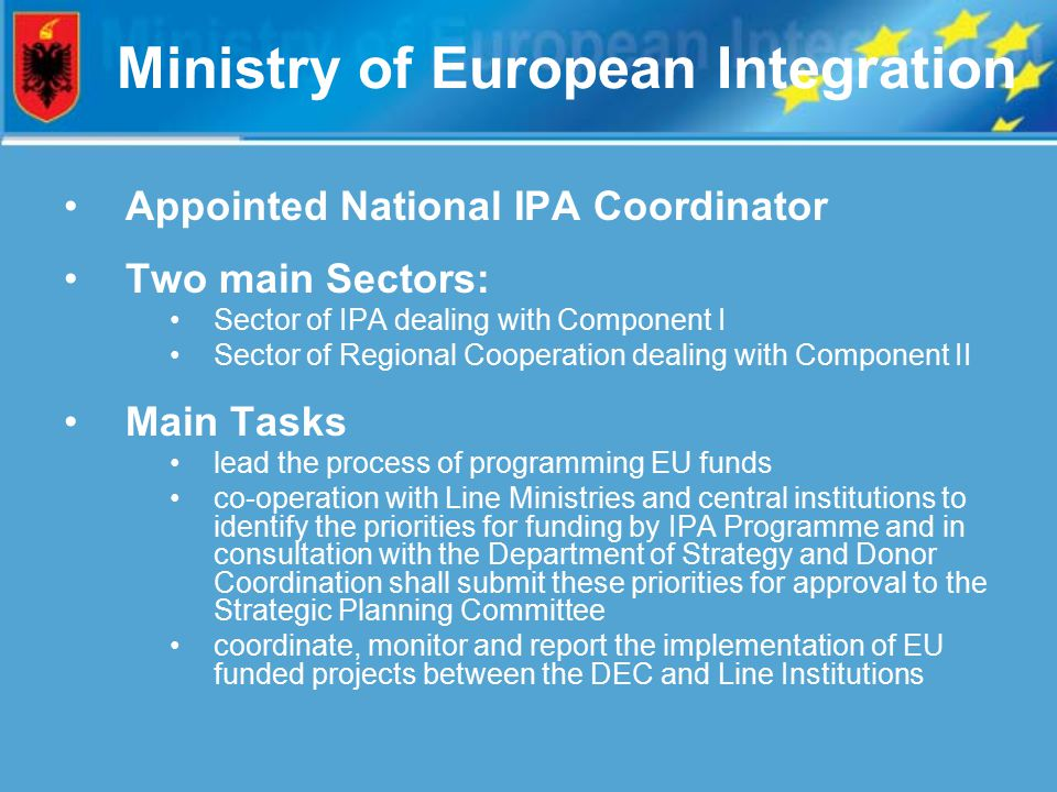 Ministry of European Integration Appointed National IPA Coordinator Two main Sectors: Sector of IPA dealing with Component I Sector of Regional Cooperation dealing with Component II Main Tasks lead the process of programming EU funds co-operation with Line Ministries and central institutions to identify the priorities for funding by IPA Programme and in consultation with the Department of Strategy and Donor Coordination shall submit these priorities for approval to the Strategic Planning Committee coordinate, monitor and report the implementation of EU funded projects between the DEC and Line Institutions