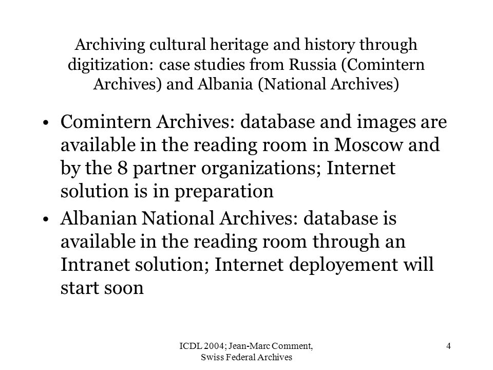ICDL 2004; Jean-Marc Comment, Swiss Federal Archives 4 Archiving cultural heritage and history through digitization: case studies from Russia (Comintern Archives) and Albania (National Archives) Comintern Archives: database and images are available in the reading room in Moscow and by the 8 partner organizations; Internet solution is in preparation Albanian National Archives: database is available in the reading room through an Intranet solution; Internet deployement will start soon
