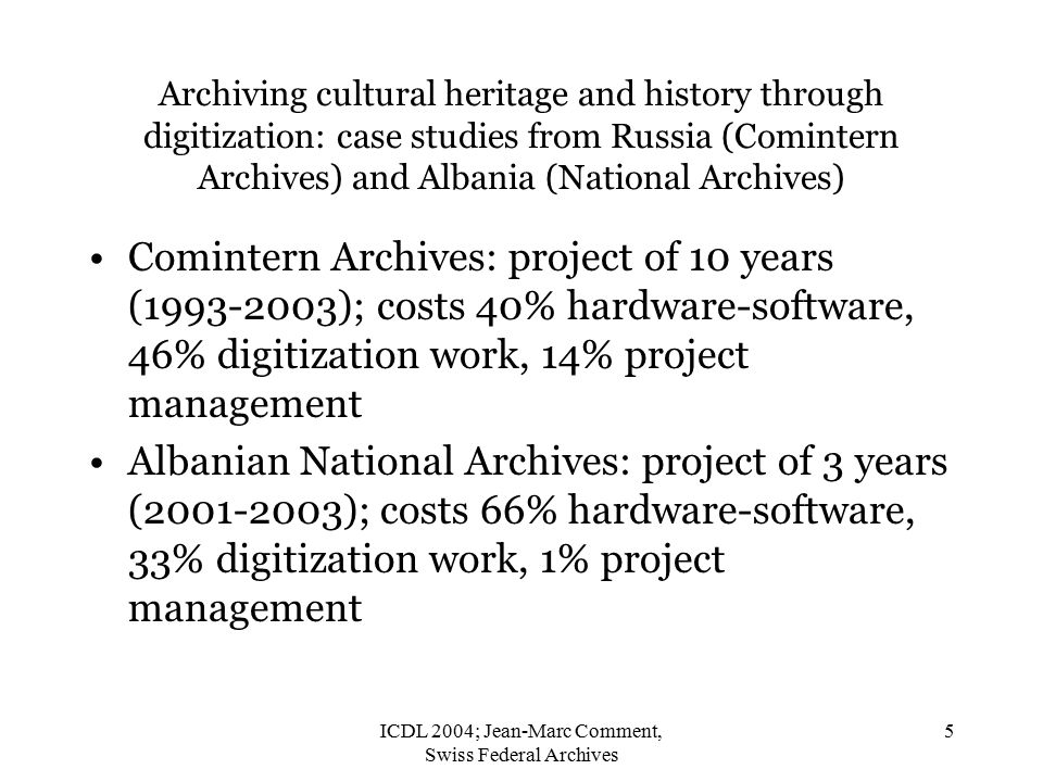 ICDL 2004; Jean-Marc Comment, Swiss Federal Archives 5 Archiving cultural heritage and history through digitization: case studies from Russia (Comintern Archives) and Albania (National Archives) Comintern Archives: project of 10 years (1993-2003); costs 40% hardware-software, 46% digitization work, 14% project management Albanian National Archives: project of 3 years (2001-2003); costs 66% hardware-software, 33% digitization work, 1% project management