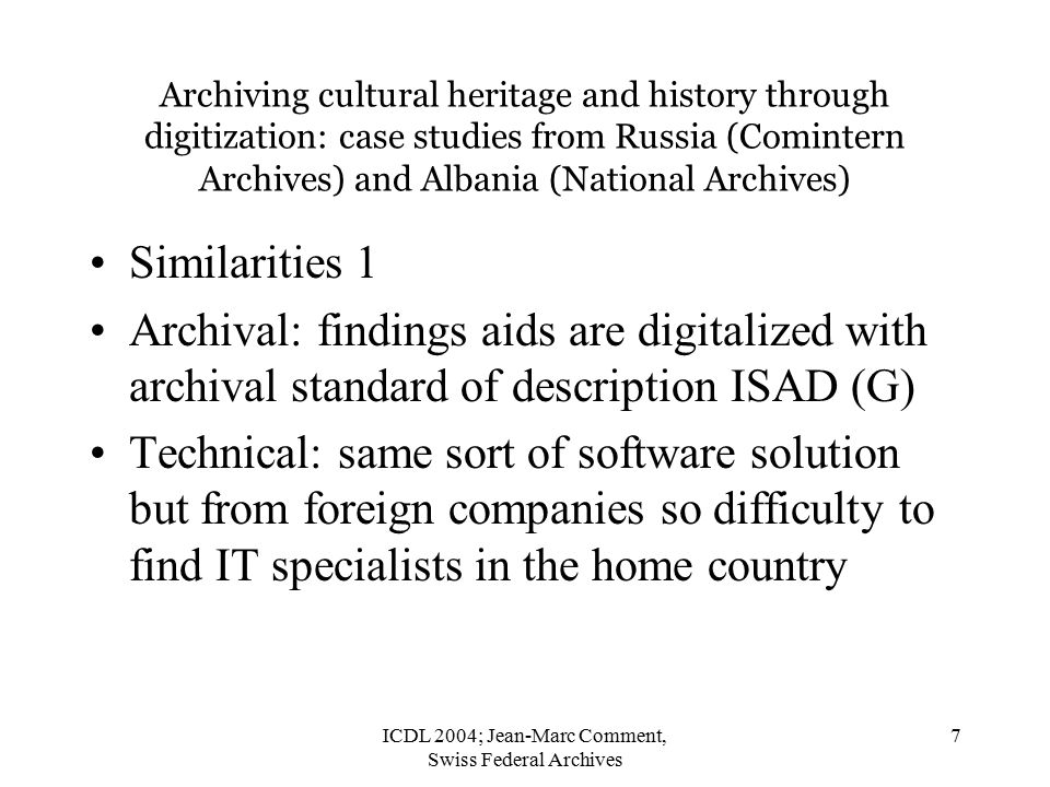 ICDL 2004; Jean-Marc Comment, Swiss Federal Archives 7 Archiving cultural heritage and history through digitization: case studies from Russia (Comintern Archives) and Albania (National Archives) Similarities 1 Archival: findings aids are digitalized with archival standard of description ISAD (G) Technical: same sort of software solution but from foreign companies so difficulty to find IT specialists in the home country