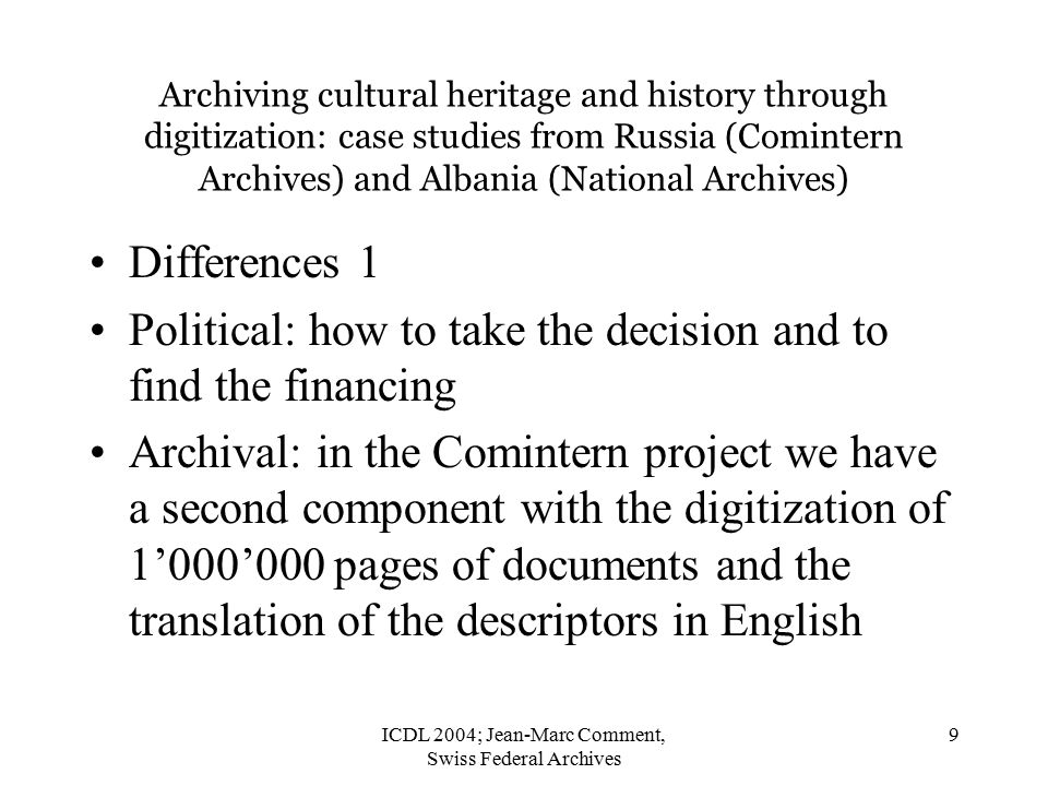 ICDL 2004; Jean-Marc Comment, Swiss Federal Archives 9 Archiving cultural heritage and history through digitization: case studies from Russia (Comintern Archives) and Albania (National Archives) Differences 1 Political: how to take the decision and to find the financing Archival: in the Comintern project we have a second component with the digitization of 1'000'000 pages of documents and the translation of the descriptors in English