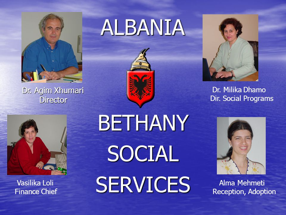 BETHANYSOCIALSERVICES Dr. Agim Xhumari Director Director ALBANIA Dr. Milika Dhamo Dir. Social Programs Vasilika Loli Finance Chief Alma Mehmeti Recept