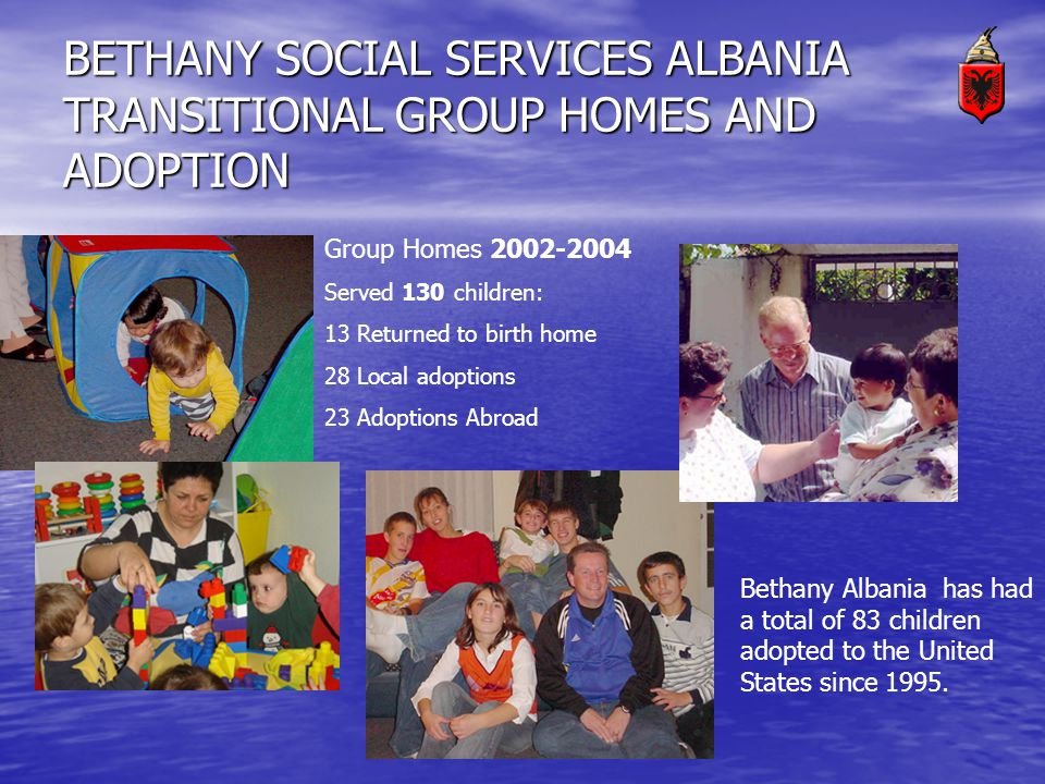 BETHANY SOCIAL SERVICES ALBANIA TRANSITIONAL GROUP HOMES AND ADOPTION Group Homes 2002-2004 Served 130 children: 13 Returned to birth home 28 Local adoptions 23 Adoptions Abroad Bethany Albania has had a total of 83 children adopted to the United States since 1995.