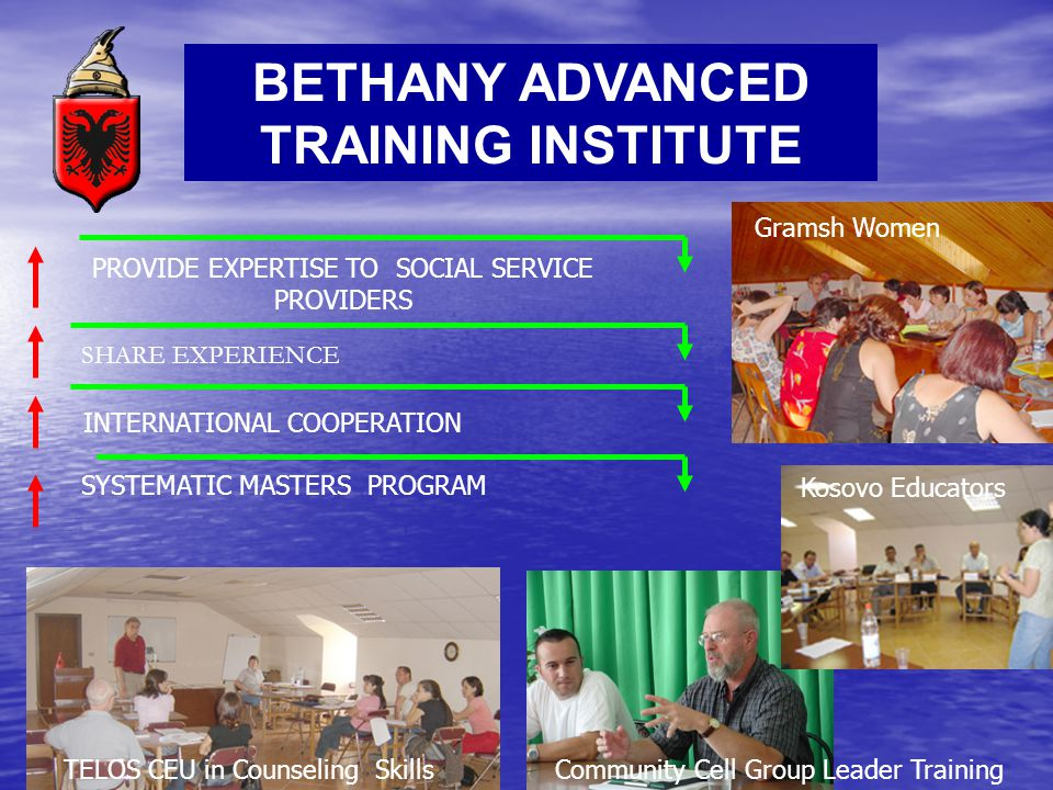 BETHANY ADVANCED TRAINING INSTITUTE SYSTEMATIC MASTERS PROGRAM INTERNATIONAL COOPERATION SHARE EXPERIENCE PROVIDE EXPERTISE TO SOCIAL SERVICE PROVIDERS TELOS CEU in Counseling SkillsCommunity Cell Group Leader Training Kosovo Educators Gramsh Women