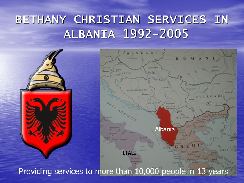BETHANY CHRISTIAN SERVICES IN ALBANIA 1992-2005 Albania ITALI Providing services to more than 10,000 people in 13 years