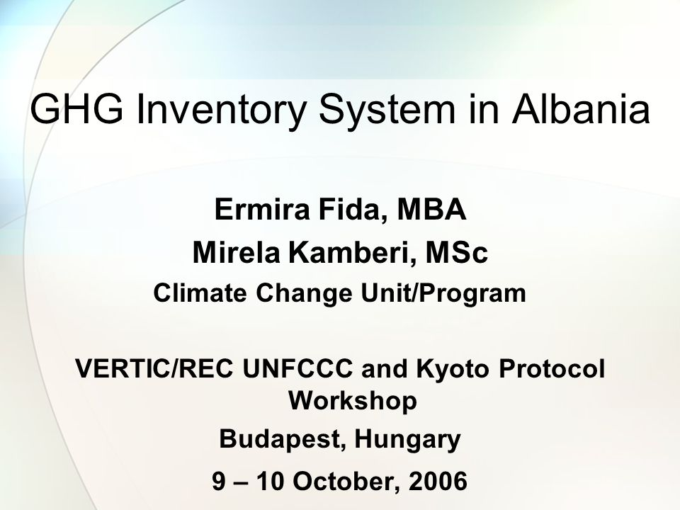 GHG Inventory System in Albania Ermira Fida, MBA Mirela Kamberi, MSc Climate Change Unit/Program VERTIC/REC UNFCCC and Kyoto Protocol Workshop Budapest, Hungary 9 – 10 October, 2006