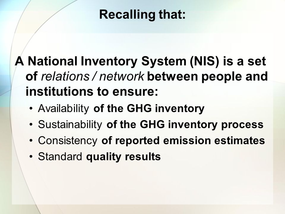 Recalling that: A National Inventory System (NIS) is a set of relations / network between people and institutions to ensure: Availability of the GHG i