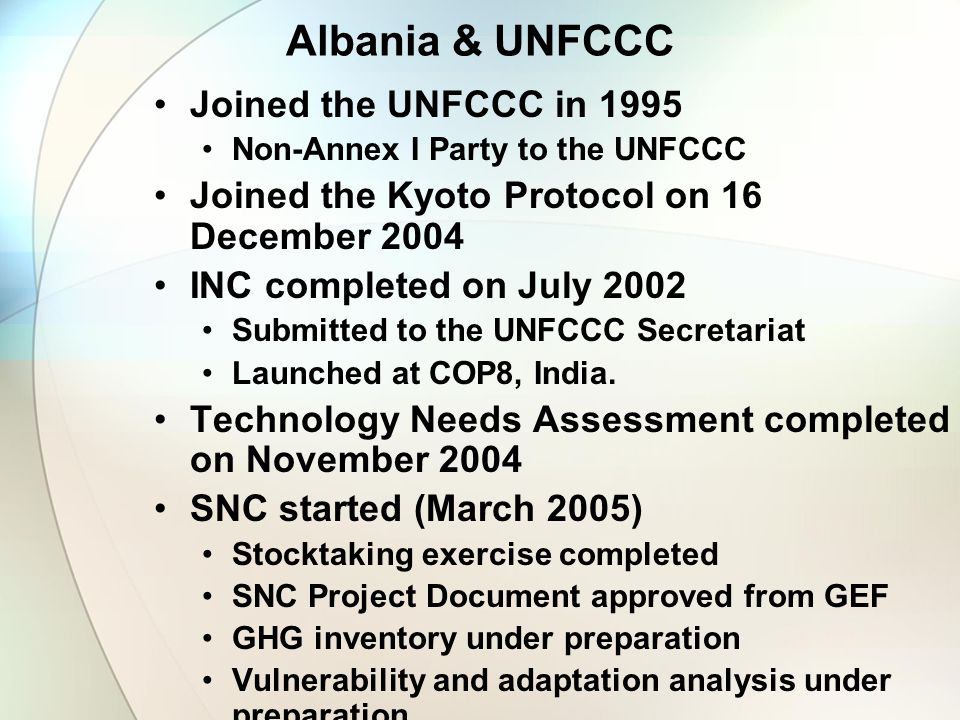 Albania & UNFCCC Joined the UNFCCC in 1995 Non-Annex I Party to the UNFCCC Joined the Kyoto Protocol on 16 December 2004 INC completed on July 2002 Su
