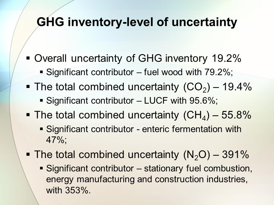 GHG inventory-level of uncertainty  Overall uncertainty of GHG inventory 19.2%  Significant contributor – fuel wood with 79.2%;  The total combined uncertainty (CO 2 ) – 19.4%  Significant contributor – LUCF with 95.6%;  The total combined uncertainty (CH 4 ) – 55.8%  Significant contributor - enteric fermentation with 47%;  The total combined uncertainty (N 2 O) – 391%  Significant contributor – stationary fuel combustion, energy manufacturing and construction industries, with 353%.