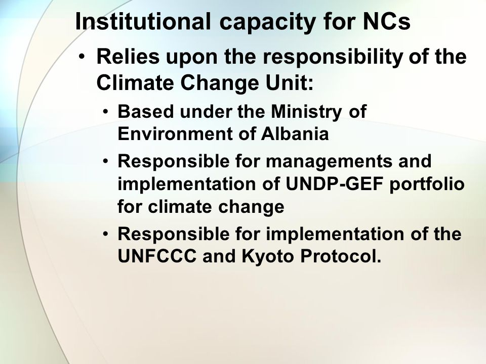 Institutional capacity for NCs Relies upon the responsibility of the Climate Change Unit: Based under the Ministry of Environment of Albania Responsib