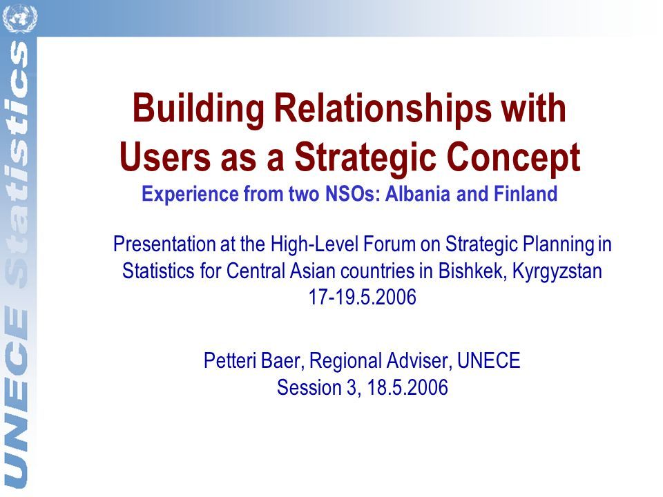 Building Relationships with Users as a Strategic Concept Experience from two NSOs: Albania and Finland Presentation at the High-Level Forum on Strategic Planning in Statistics for Central Asian countries in Bishkek, Kyrgyzstan 17-19.5.2006 Petteri Baer, Regional Adviser, UNECE Session 3, 18.5.2006