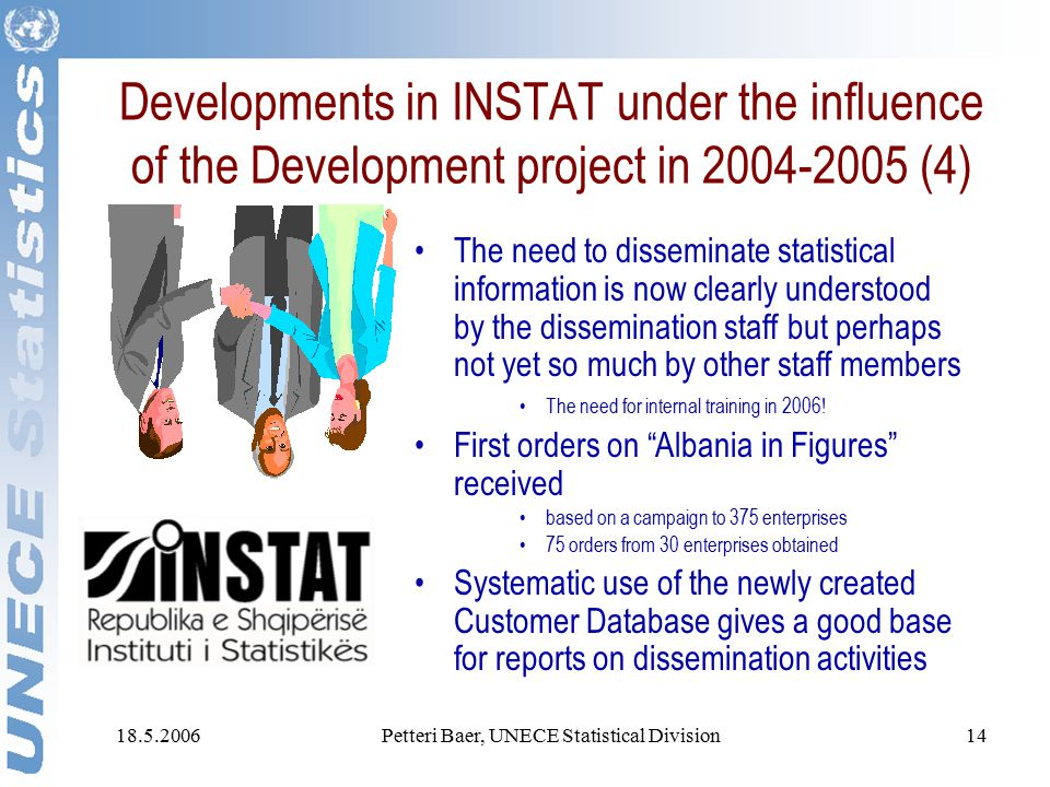 18.5.2006Petteri Baer, UNECE Statistical Division14 Developments in INSTAT under the influence of the Development project in 2004-2005 (4) The need to disseminate statistical information is now clearly understood by the dissemination staff but perhaps not yet so much by other staff members The need for internal training in 2006.