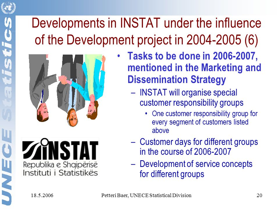 18.5.2006Petteri Baer, UNECE Statistical Division20 Developments in INSTAT under the influence of the Development project in 2004-2005 (6) Tasks to be done in 2006-2007, mentioned in the Marketing and Dissemination Strategy –INSTAT will organise special customer responsibility groups One customer responsibility group for every segment of customers listed above –Customer days for different groups in the course of 2006-2007 –Development of service concepts for different groups