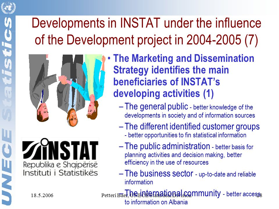 18.5.2006Petteri Baer, UNECE Statistical Division28 Developments in INSTAT under the influence of the Development project in 2004-2005 (7) The Marketing and Dissemination Strategy identifies the main beneficiaries of INSTAT's developing activities (1) –The general public - better knowledge of the developments in society and of information sources –The different identified customer groups - better opportunities to fin statistical information –The public administration - better basis for planning activities and decision making, better efficiency in the use of resources –The business sector - up-to-date and reliable information –The international community - better access to information on Albania