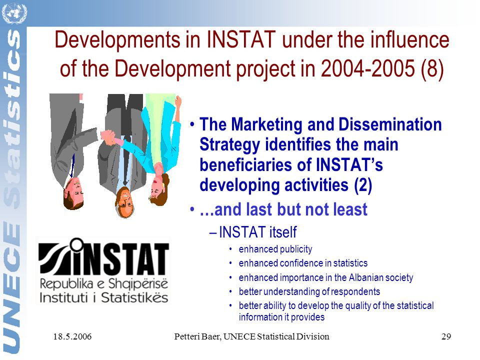 18.5.2006Petteri Baer, UNECE Statistical Division29 Developments in INSTAT under the influence of the Development project in 2004-2005 (8) The Marketing and Dissemination Strategy identifies the main beneficiaries of INSTAT's developing activities (2) …and last but not least –INSTAT itself enhanced publicity enhanced confidence in statistics enhanced importance in the Albanian society better understanding of respondents better ability to develop the quality of the statistical information it provides