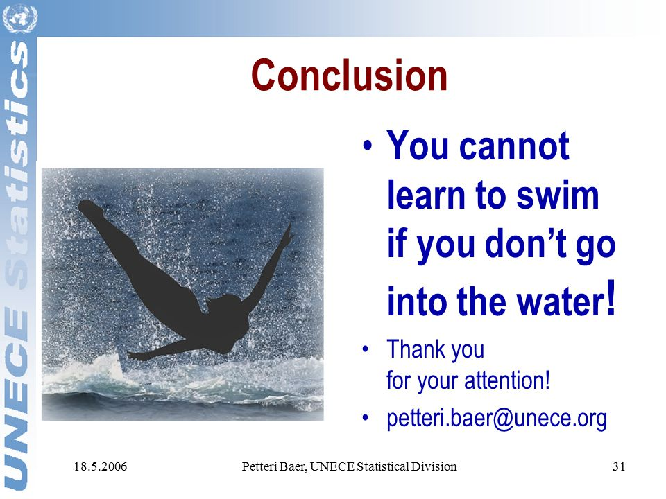 18.5.2006Petteri Baer, UNECE Statistical Division31 Conclusion You cannot learn to swim if you don't go into the water .