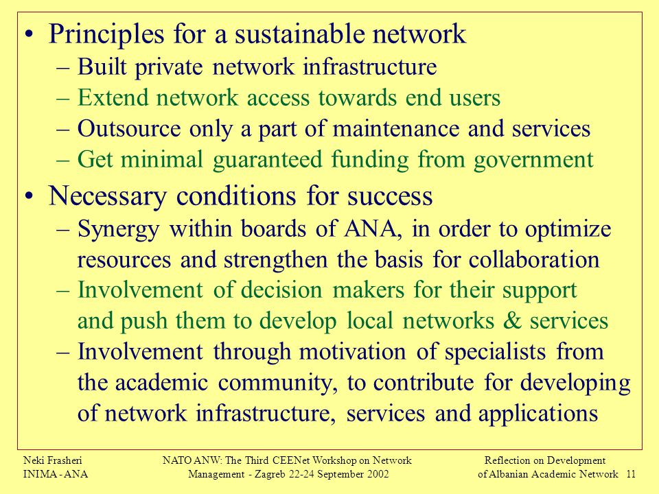 Neki Frasheri INIMA - ANA NATO ANW: The Third CEENet Workshop on Network Management - Zagreb 22-24 September 2002 Reflection on Development of Albanian Academic Network 11 Principles for a sustainable network –Built private network infrastructure –Extend network access towards end users –Outsource only a part of maintenance and services –Get minimal guaranteed funding from government Necessary conditions for success –Synergy within boards of ANA, in order to optimize resources and strengthen the basis for collaboration –Involvement of decision makers for their support and push them to develop local networks & services –Involvement through motivation of specialists from the academic community, to contribute for developing of network infrastructure, services and applications