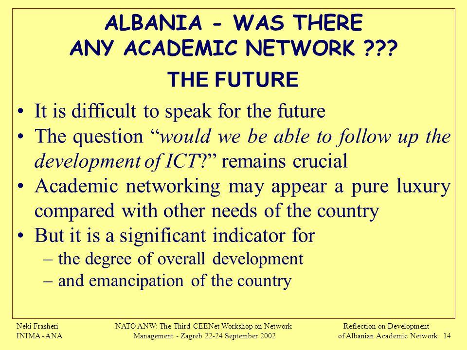 Neki Frasheri INIMA - ANA NATO ANW: The Third CEENet Workshop on Network Management - Zagreb 22-24 September 2002 Reflection on Development of Albanian Academic Network 14 ALBANIA - WAS THERE ANY ACADEMIC NETWORK ??.