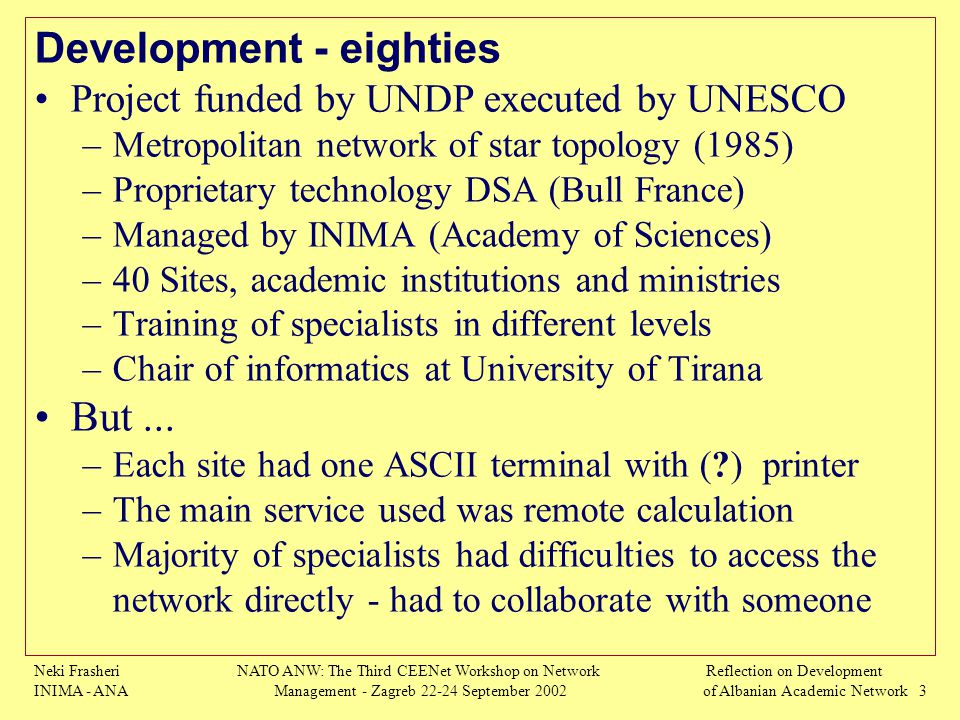 Neki Frasheri INIMA - ANA NATO ANW: The Third CEENet Workshop on Network Management - Zagreb 22-24 September 2002 Reflection on Development of Albanian Academic Network 3 Development - eighties Project funded by UNDP executed by UNESCO –Metropolitan network of star topology (1985) –Proprietary technology DSA (Bull France) –Managed by INIMA (Academy of Sciences) –40 Sites, academic institutions and ministries –Training of specialists in different levels –Chair of informatics at University of Tirana But...