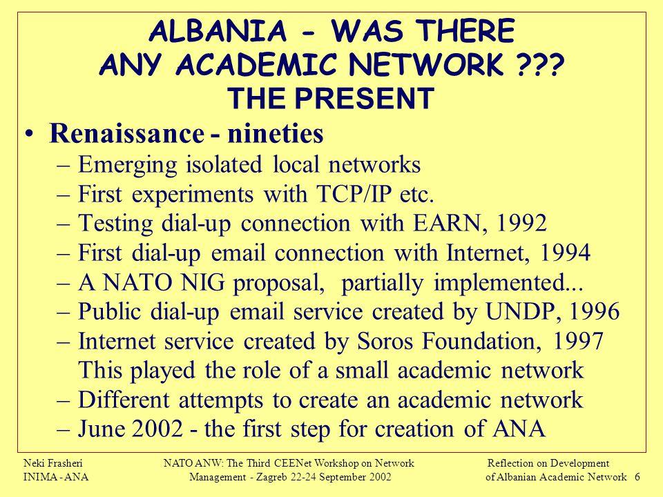 Neki Frasheri INIMA - ANA NATO ANW: The Third CEENet Workshop on Network Management - Zagreb 22-24 September 2002 Reflection on Development of Albanian Academic Network 6 ALBANIA - WAS THERE ANY ACADEMIC NETWORK ??.