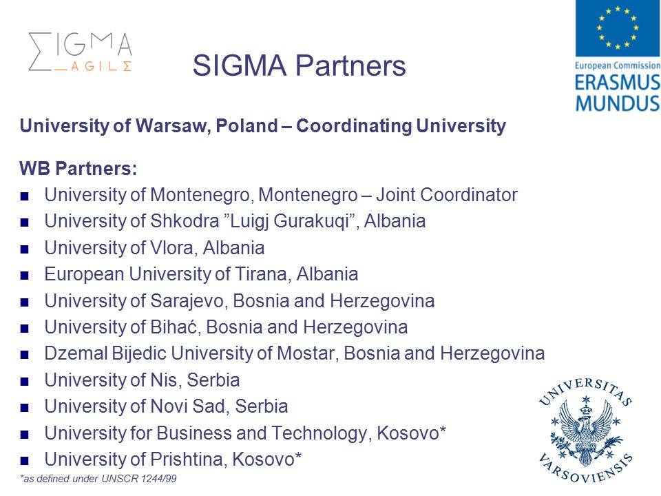 SIGMA Partners University of Warsaw, Poland – Coordinating University WB Partners: University of Montenegro, Montenegro – Joint Coordinator University of Shkodra Luigj Gurakuqi , Albania University of Vlora, Albania European University of Tirana, Albania University of Sarajevo, Bosnia and Herzegovina University of Bihać, Bosnia and Herzegovina Dzemal Bijedic University of Mostar, Bosnia and Herzegovina University of Nis, Serbia University of Novi Sad, Serbia University for Business and Technology, Kosovo* University of Prishtina, Kosovo* *as defined under UNSCR 1244/99