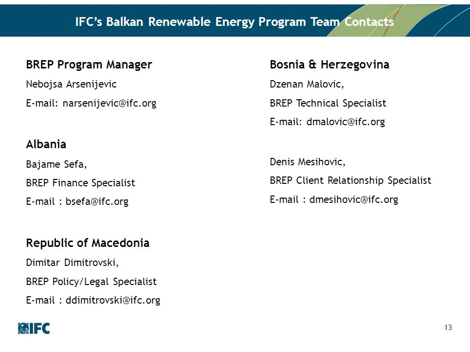 IFC's Balkan Renewable Energy Program Team Contacts BREP Program Manager Nebojsa Arsenijevic E-mail: narsenijevic@ifc.org Albania Bajame Sefa, BREP Finance Specialist E-mail : bsefa@ifc.org Republic of Macedonia Dimitar Dimitrovski, BREP Policy/Legal Specialist E-mail : ddimitrovski@ifc.org Bosnia & Herzegovina Dzenan Malovic, BREP Technical Specialist E-mail: dmalovic@ifc.org Denis Mesihovic, BREP Client Relationship Specialist E-mail : dmesihovic@ifc.org 13