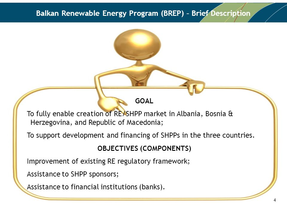 Balkan Renewable Energy Program (BREP) – Brief Description GOAL To fully enable creation of RE/SHPP market in Albania, Bosnia & Herzegovina, and Republic of Macedonia; To support development and financing of SHPPs in the three countries.