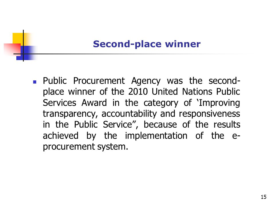 Second-place winner Public Procurement Agency was the second- place winner of the 2010 United Nations Public Services Award in the category of 'Improving transparency, accountability and responsiveness in the Public Service , because of the results achieved by the implementation of the e- procurement system.