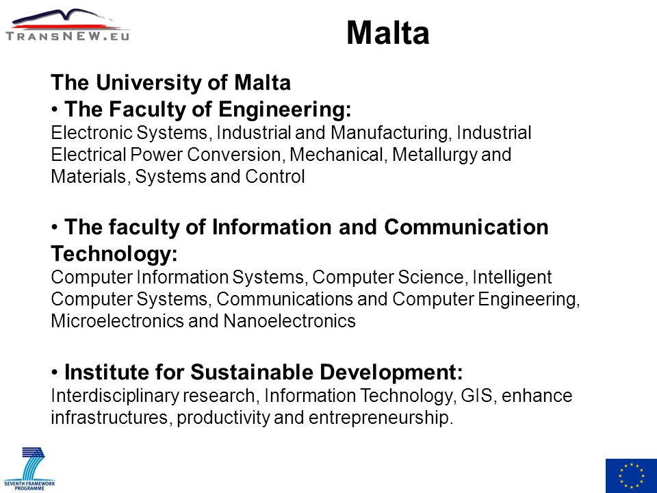 Malta The University of Malta The Faculty of Engineering: Electronic Systems, Industrial and Manufacturing, Industrial Electrical Power Conversion, Mechanical, Metallurgy and Materials, Systems and Control The faculty of Information and Communication Technology: Computer Information Systems, Computer Science, Intelligent Computer Systems, Communications and Computer Engineering, Microelectronics and Nanoelectronics Institute for Sustainable Development: Interdisciplinary research, Information Technology, GIS, enhance infrastructures, productivity and entrepreneurship.